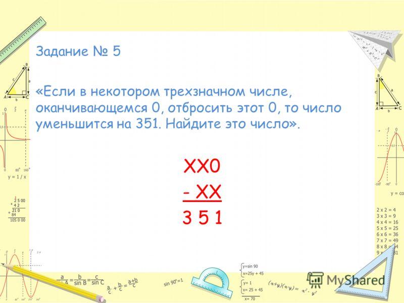 Задание 5 «Если в некотором трехзначном числе, оканчивающемся 0, отбросить этот 0, то число уменьшится на 351. Найдите это число». ХХ0 - ХХ 3 5 1