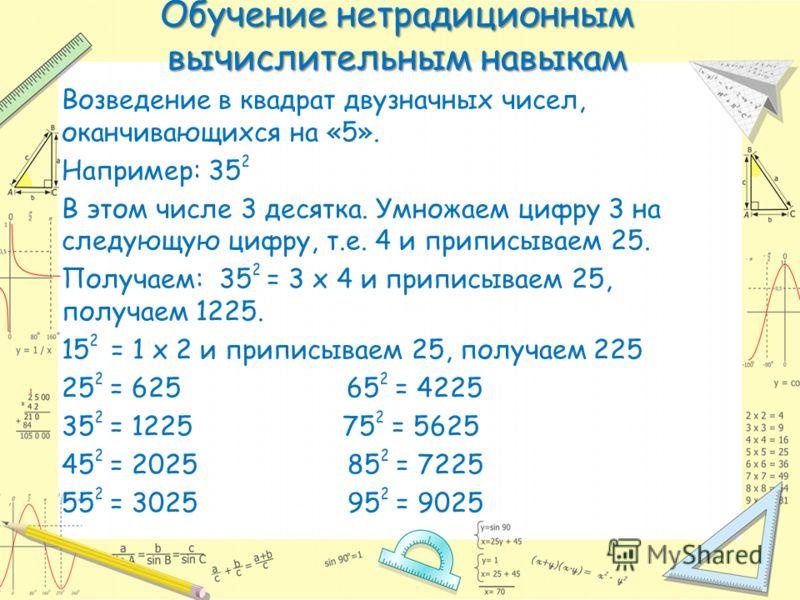 Обучение нетрадиционным вычислительным навыкам Возведение в квадрат двузначных чисел, оканчивающихся на «5». Например: 35 2 В этом числе 3 десятка. Умножаем цифру 3 на следующую цифру, т.е. 4 и приписываем 25. Получаем: 35 2 = 3 х 4 и приписываем 25,