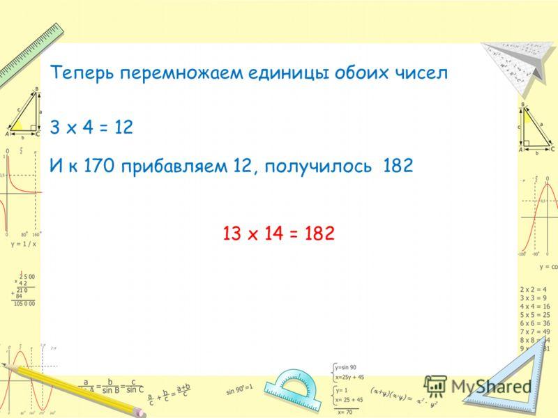Теперь перемножаем единицы обоих чисел 3 х 4 = 12 И к 170 прибавляем 12, получилось 182 13 х 14 = 182