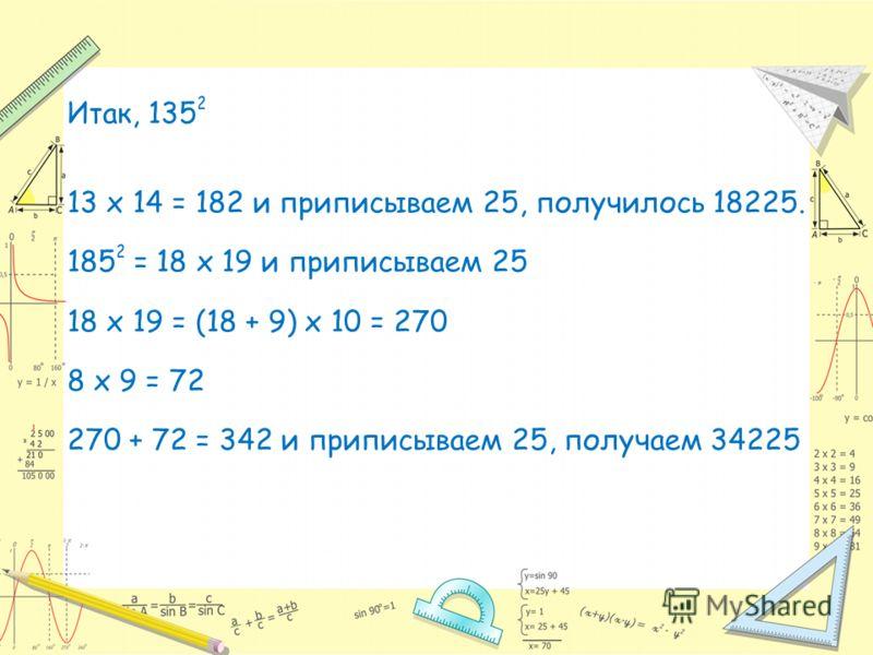 Итак, 135 2 13 х 14 = 182 и приписываем 25, получилось 18225. 185 2 = 18 х 19 и приписываем 25 18 х 19 = (18 + 9) х 10 = 270 8 х 9 = 72 270 + 72 = 342 и приписываем 25, получаем 34225