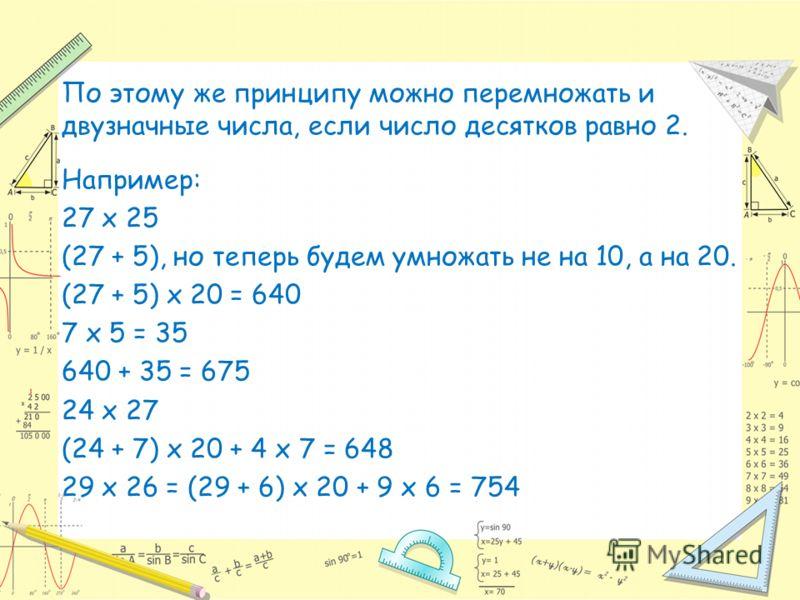 По этому же принципу можно перемножать и двузначные числа, если число десятков равно 2. Например: 27 х 25 (27 + 5), но теперь будем умножать не на 10, а на 20. (27 + 5) х 20 = 640 7 х 5 = 35 640 + 35 = 675 24 х 27 (24 + 7) х 20 + 4 х 7 = 648 29 х 26