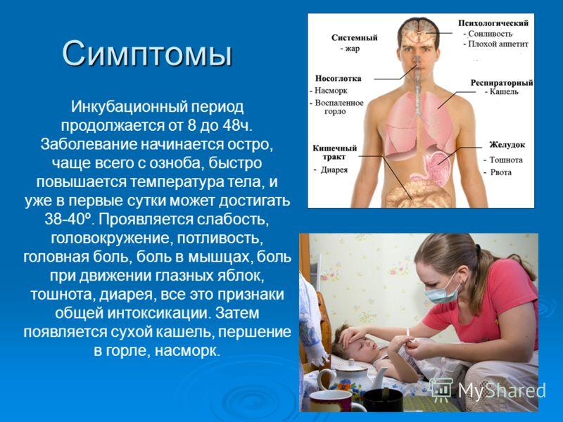 Симптомы Инкубационный период продолжается от 8 до 48ч. Заболевание начинается остро, чаще всего с озноба, быстро повышается температура тела, и уже в первые сутки может достигать 38-40º. Проявляется слабость, головокружение, потливость, головная бол