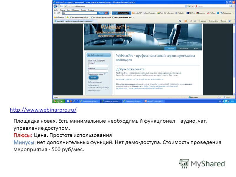 http://www.webinarpro.ru/ Площадка новая. Есть минимальные необходимый функционал – аудио, чат, управление доступом. Плюсы: Плюсы: Цена. Простота использования Минусы: Минусы: нет дополнительных функций. Нет демо-доступа. Стоимость проведения меропри