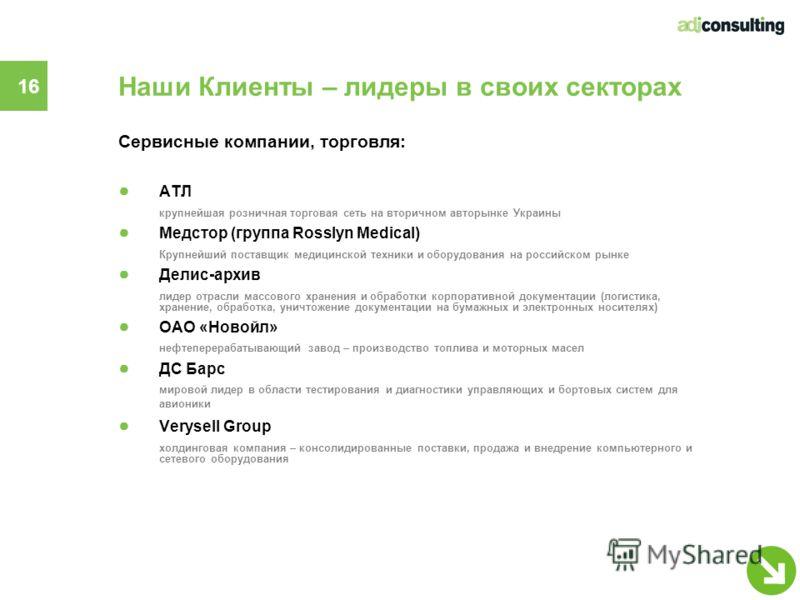 16 Наши Клиенты – лидеры в своих секторах Сервисные компании, торговля: АТЛ крупнейшая розничная торговая сеть на вторичном авторынке Украины Медстор (группа Rosslyn Medical) Крупнейший поставщик медицинской техники и оборудования на российском рынке