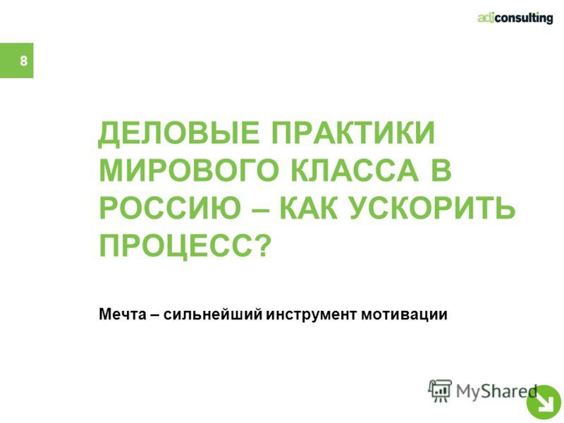 ДЕЛОВЫЕ ПРАКТИКИ МИРОВОГО КЛАССА В РОССИЮ – КАК УСКОРИТЬ ПРОЦЕСС? Мечта – сильнейший инструмент мотивации 8