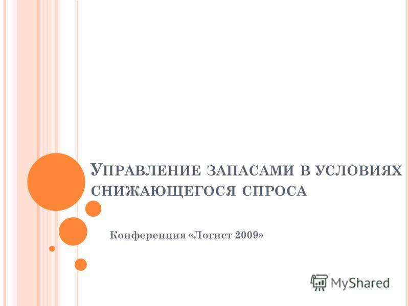 У ПРАВЛЕНИЕ ЗАПАСАМИ В УСЛОВИЯХ СНИЖАЮЩЕГОСЯ СПРОСА Конференция «Логист 2009»