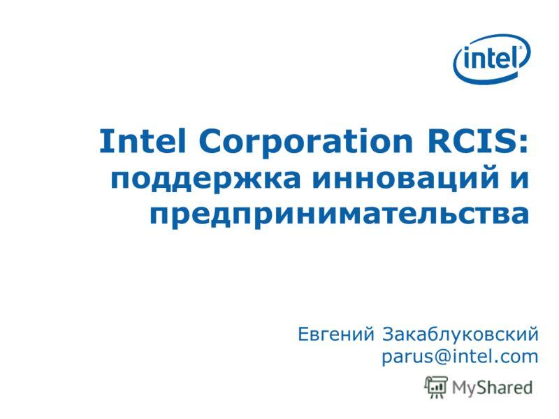 Intel Corporation RCIS: поддержка инноваций и предпринимательства Евгений Закаблуковский parus@intel.com