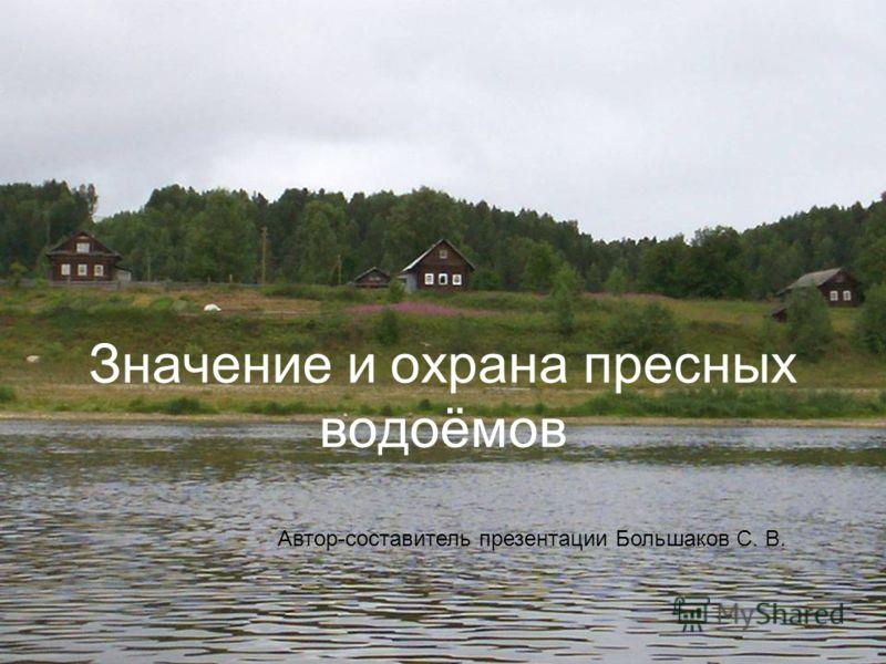 Значение и охрана пресных водоёмов Автор-составитель презентации Большаков С. В.