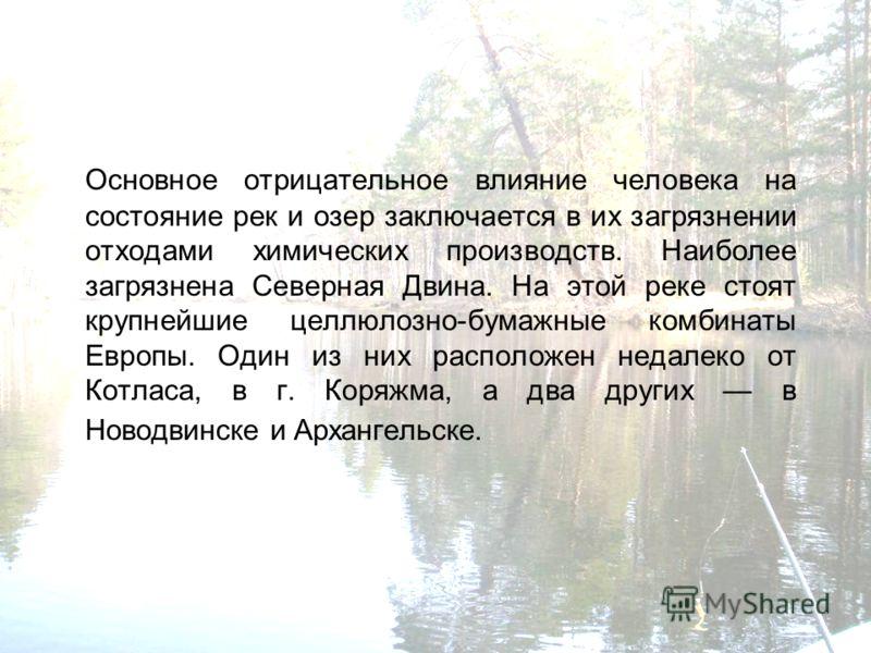 Основное отрицательное влияние человека на состояние рек и озер заключается в их загрязнении отходами химических производств. Наиболее загрязнена Северная Двина. На этой реке стоят крупнейшие целлюлозно-бумажные комбинаты Европы. Один из них располож