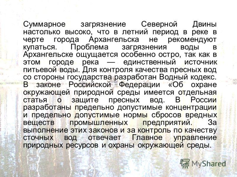 Суммарное загрязнение Северной Двины настолько высоко, что в летний период в реке в черте города Архангельска не рекомендуют купаться. Проблема загрязнения воды в Архангельске ощущается особенно остро, так как в этом городе река единственный источник