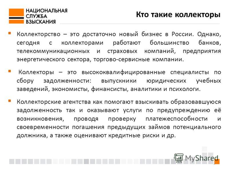 2 Кто такие коллекторы Коллекторство – это достаточно новый бизнес в России. Однако, сегодня с коллекторами работают большинство банков, телекоммуникационных и страховых компаний, предприятия энергетического сектора, торгово-сервисные компании. Колле