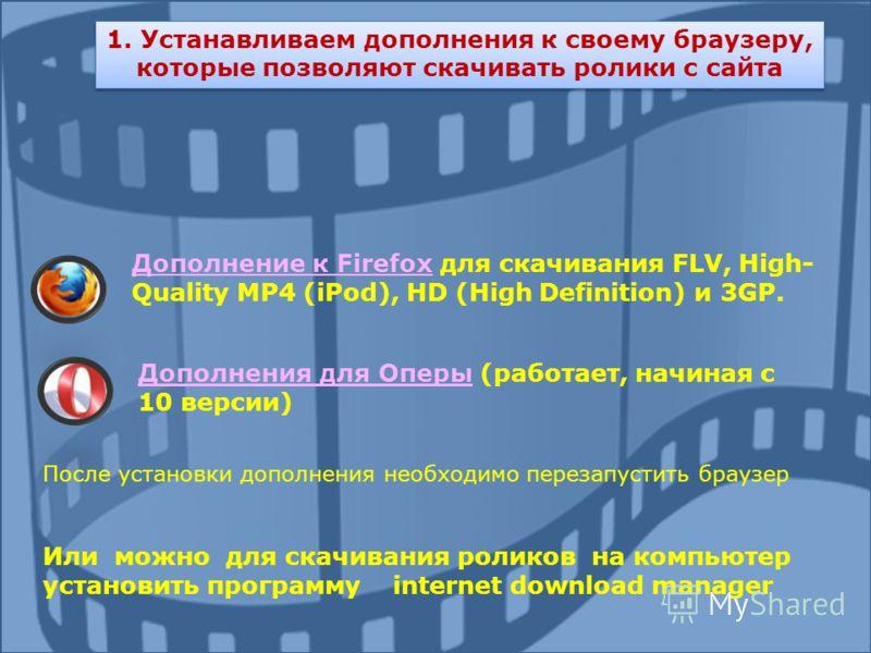 1. Устанавливаем дополнения к своему браузеру, которые позволяют скачивать ролики с сайта Дополнение к FirefoxДополнение к Firefox для скачивания FLV, High- Quality MP4 (iPod), HD (High Definition) и 3GP. Дополнения для ОперыДополнения для Оперы (раб