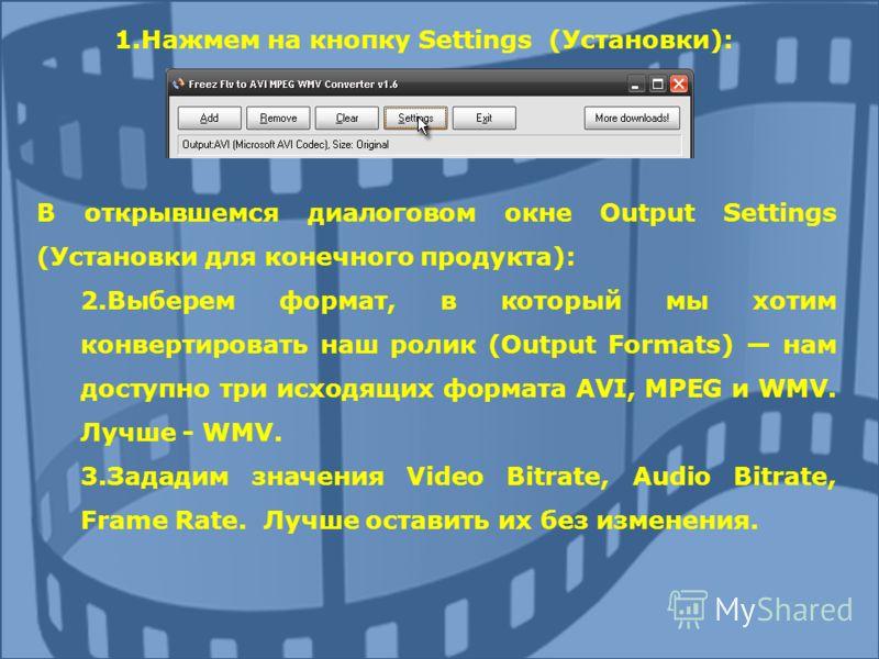 1.Нажмем на кнопку Settings (Установки): В открывшемся диалоговом окне Output Settings (Установки для конечного продукта): 2.Выберем формат, в который мы хотим конвертировать наш ролик (Output Formats) нам доступно три исходящих формата AVI, MPEG и W