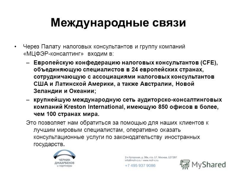 Международные связи Через Палату налоговых консультантов и группу компаний «МЦФЭР-консалтинг» входим в: –Европейскую конфедерацию налоговых консультантов (CFE), объединяющую специалистов в 24 европейских странах, сотрудничающую с ассоциациями налогов