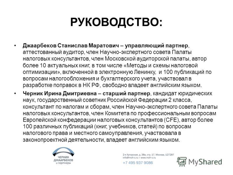 РУКОВОДСТВО: Джаарбеков Станислав Маратович – управляющий партнер, аттестованный аудитор, член Научно-экспертного совета Палаты налоговых консультантов, член Московской аудиторской палаты, автор более 10 актуальных книг, в том числе «Методы и схемы н