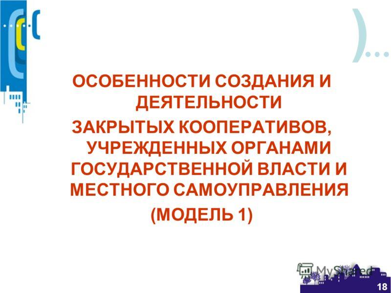 ) 18 ОСОБЕННОСТИ СОЗДАНИЯ И ДЕЯТЕЛЬНОСТИ ЗАКРЫТЫХ КООПЕРАТИВОВ, УЧРЕЖДЕННЫХ ОРГАНАМИ ГОСУДАРСТВЕННОЙ ВЛАСТИ И МЕСТНОГО САМОУПРАВЛЕНИЯ (МОДЕЛЬ 1)