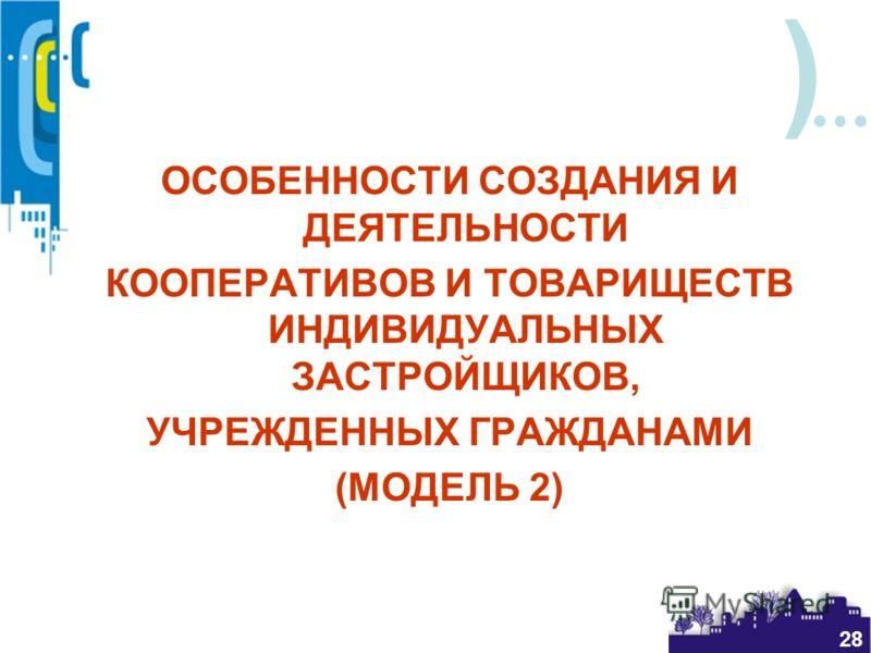 ) 28 ОСОБЕННОСТИ СОЗДАНИЯ И ДЕЯТЕЛЬНОСТИ КООПЕРАТИВОВ И ТОВАРИЩЕСТВ ИНДИВИДУАЛЬНЫХ ЗАСТРОЙЩИКОВ, УЧРЕЖДЕННЫХ ГРАЖДАНАМИ (МОДЕЛЬ 2)