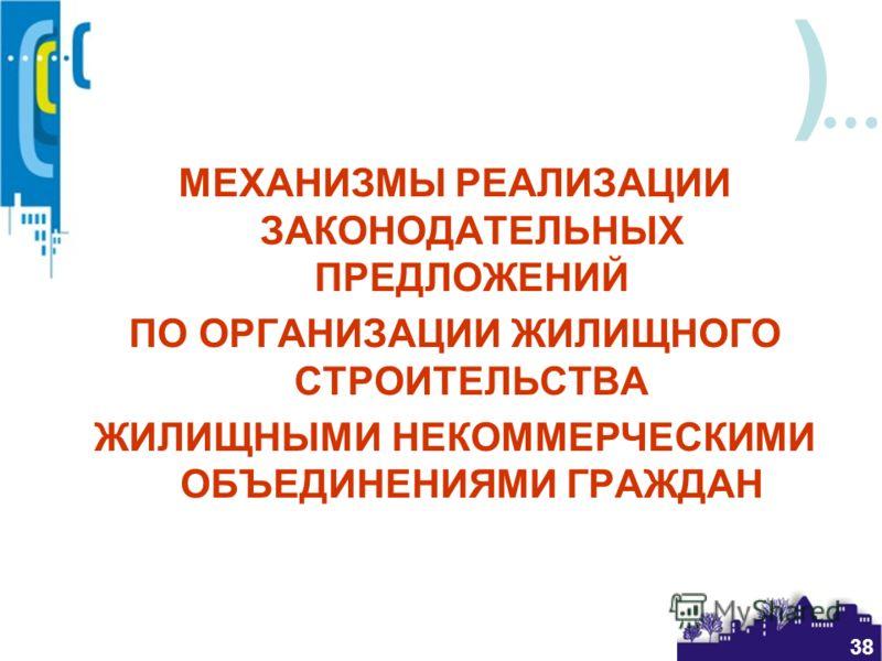 ) 38 МЕХАНИЗМЫ РЕАЛИЗАЦИИ ЗАКОНОДАТЕЛЬНЫХ ПРЕДЛОЖЕНИЙ ПО ОРГАНИЗАЦИИ ЖИЛИЩНОГО СТРОИТЕЛЬСТВА ЖИЛИЩНЫМИ НЕКОММЕРЧЕСКИМИ ОБЪЕДИНЕНИЯМИ ГРАЖДАН