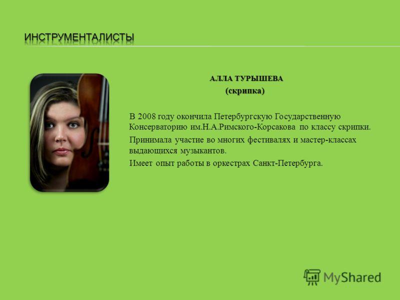 АЛЛА ТУРЫШЕВА (скрипка) В 2008 году окончила Петербургскую Государственную Консерваторию им.Н.А.Римского-Корсакова по классу скрипки. Принимала участие во многих фестивалях и мастер-классах выдающихся музыкантов. Имеет опыт работы в оркестрах Санкт-П
