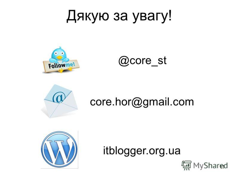 11 Дякую за увагу! @core_st core.hor@gmail.com itblogger.org.ua