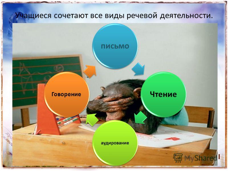 Учащиеся сочетают все виды речевой деятельности. письмоЧтение аудирование Говорение
