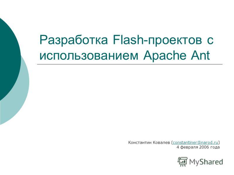 Разработка Flash-проектов с использованием Apache Ant Константин Ковалев (constantiner@narod.ru) 4 февраля 2006 годаconstantiner@narod.ru