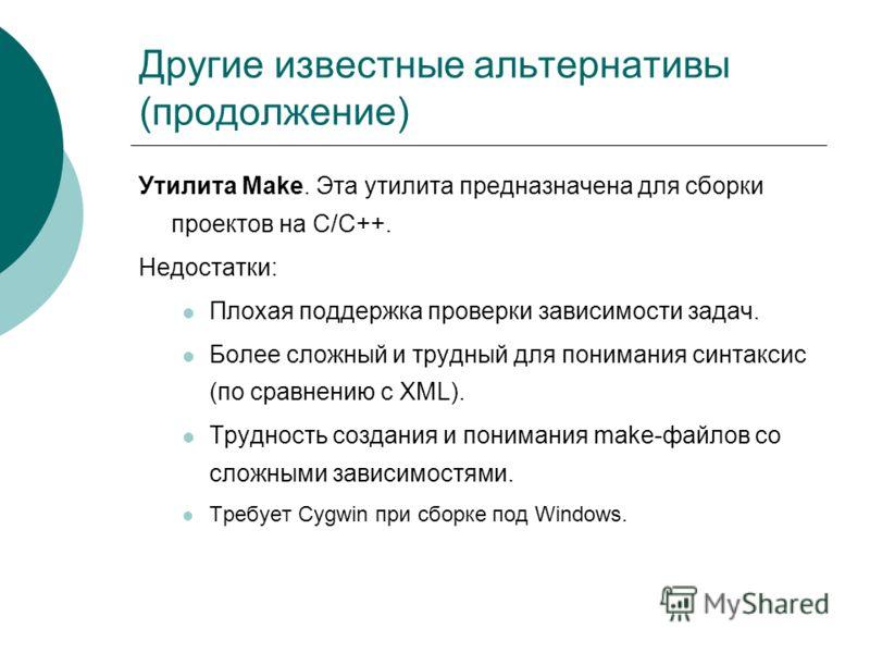 Другие известные альтернативы (продолжение) Утилита Make. Эта утилита предназначена для сборки проектов на C/C++. Недостатки: Плохая поддержка проверки зависимости задач. Более сложный и трудный для понимания синтаксис (по сравнению с XML). Трудность