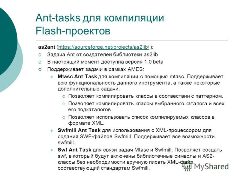 Ant-tasks для компиляции Flash-проектов as2ant (https://sourceforge.net/projects/as2lib/ ):https://sourceforge.net/projects/as2lib/ Задача Ant от создателей библиотеки as2lib В настоящий момент доступна версия 1.0 beta Поддерживает задачи в рамках AM