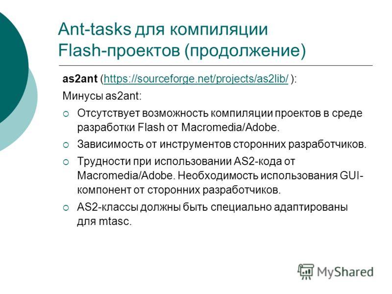 Ant-tasks для компиляции Flash-проектов (продолжение) as2ant (https://sourceforge.net/projects/as2lib/ ):https://sourceforge.net/projects/as2lib/ Минусы as2ant: Отсутствует возможность компиляции проектов в среде разработки Flash от Macromedia/Adobe.