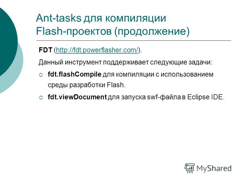 Ant-tasks для компиляции Flash-проектов (продолжение) FDT (http://fdt.powerflasher.com/).http://fdt.powerflasher.com/ Данный инструмент поддерживает следующие задачи: fdt.flashCompile для компиляции с использованием среды разработки Flash. fdt.viewDo