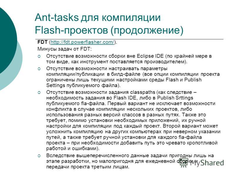 Ant-tasks для компиляции Flash-проектов (продолжение) FDT (http://fdt.powerflasher.com/).http://fdt.powerflasher.com/ Минусы задач от FDT: Отсутствие возможности сборки вне Eclipse IDE (по крайней мере в том виде, как инструмент поставляется производ