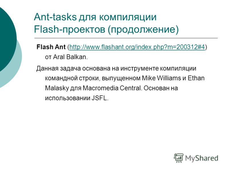Ant-tasks для компиляции Flash-проектов (продолжение) Flash Ant (http://www.flashant.org/index.php?m=200312#4) от Aral Balkan.http://www.flashant.org/index.php?m=200312#4 Данная задача основана на инструменте компиляции командной строки, выпущенном M