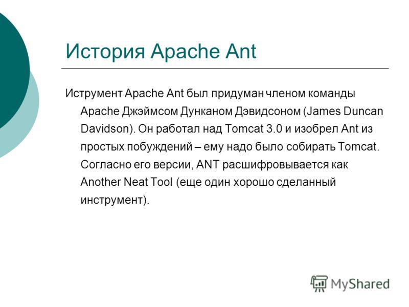 История Apache Ant Иструмент Apache Ant был придуман членом команды Apache Джэймсом Дунканом Дэвидсоном (James Duncan Davidson). Он работал над Tomcat 3.0 и изобрел Ant из простых побуждений – ему надо было собирать Tomcat. Согласно его версии, ANT р