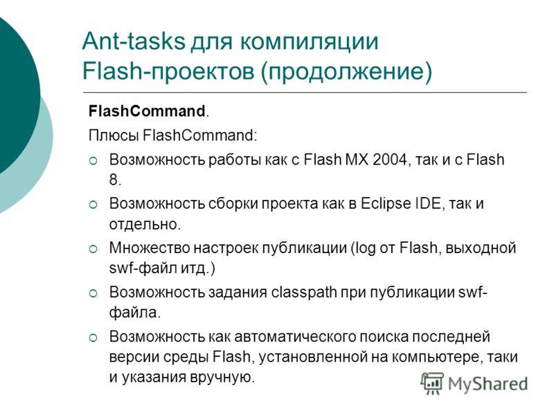 Ant-tasks для компиляции Flash-проектов (продолжение) FlashCommand. Плюсы FlashCommand: Возможность работы как с Flash MX 2004, так и с Flash 8. Возможность сборки проекта как в Eclipse IDE, так и отдельно. Множество настроек публикации (log от Flash