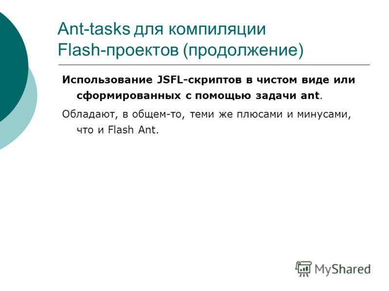 Ant-tasks для компиляции Flash-проектов (продолжение) Использование JSFL-скриптов в чистом виде или сформированных с помощью задачи ant. Обладают, в общем-то, теми же плюсами и минусами, что и Flash Ant.