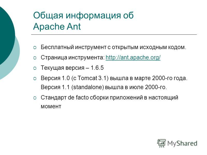 Общая информация об Apache Ant Бесплатный инструмент с открытым исходным кодом. Страница инструмента: http://ant.apache.org/http://ant.apache.org/ Текущая версия – 1.6.5 Версия 1.0 (с Tomcat 3.1) вышла в марте 2000-го года. Версия 1.1 (standalone) вы