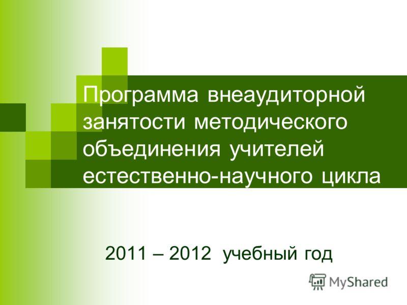 Программа внеаудиторной занятости методического объединения учителей естественно-научного цикла 2011 – 2012 учебный год