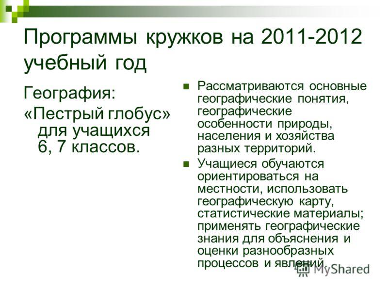 Программы кружков на 2011-2012 учебный год География: «Пестрый глобус» для учащихся 6, 7 классов. Рассматриваются основные географические понятия, географические особенности природы, населения и хозяйства разных территорий. Учащиеся обучаются ориенти