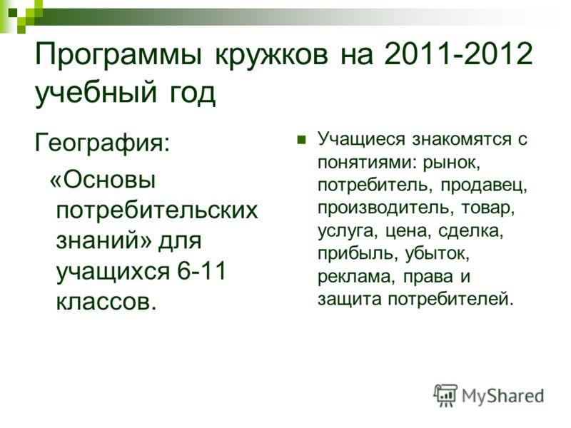 Программы кружков на 2011-2012 учебный год География: «Основы потребительских знаний» для учащихся 6-11 классов. Учащиеся знакомятся с понятиями: рынок, потребитель, продавец, производитель, товар, услуга, цена, сделка, прибыль, убыток, реклама, прав