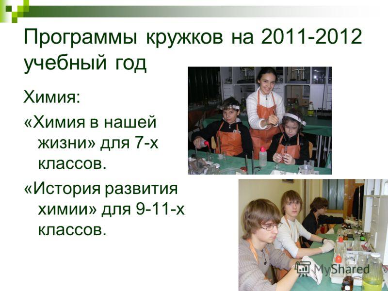 Программы кружков на 2011-2012 учебный год Химия: «Химия в нашей жизни» для 7-х классов. «История развития химии» для 9-11-х классов.