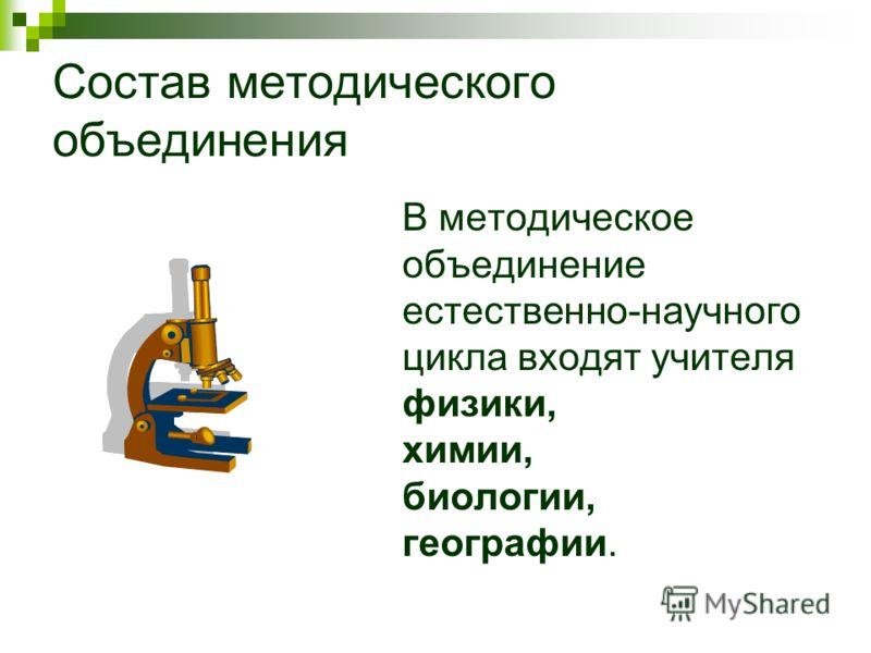 Состав методического объединения В методическое объединение естественно-научного цикла входят учителя физики, химии, биологии, географии.