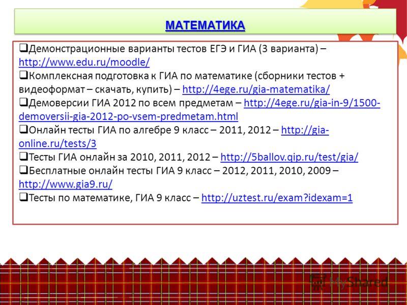 МАТЕМАТИКА Демонстрационные варианты тестов ЕГЭ и ГИА (3 варианта) – http://www.edu.ru/moodle/ http://www.edu.ru/moodle/ Комплексная подготовка к ГИА по математике (сборники тестов + видеоформат – скачать, купить) – http://4ege.ru/gia-matematika/http