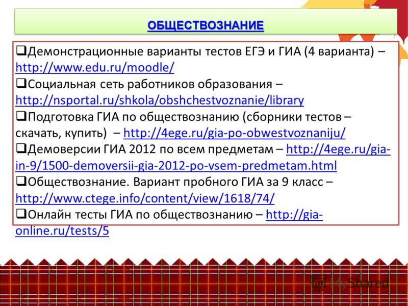 ОБЩЕСТВОЗНАНИЕ Демонстрационные варианты тестов ЕГЭ и ГИА (4 варианта) – http://www.edu.ru/moodle/ http://www.edu.ru/moodle/ Социальная сеть работников образования – http://nsportal.ru/shkola/obshchestvoznanie/library http://nsportal.ru/shkola/obshch