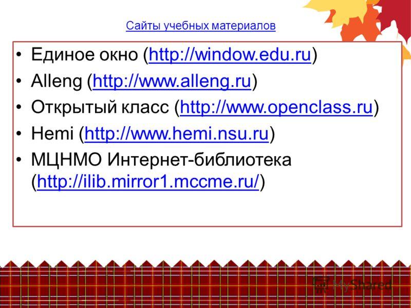 Сайты учебных материалов Единое окно (http://window.edu.ru)http://window.edu.ru Alleng (http://www.alleng.ru)http://www.alleng.ru Открытый класс (http://www.openclass.ru)http://www.openclass.ru Hemi (http://www.hemi.nsu.ru)http://www.hemi.nsu.ru МЦНМ