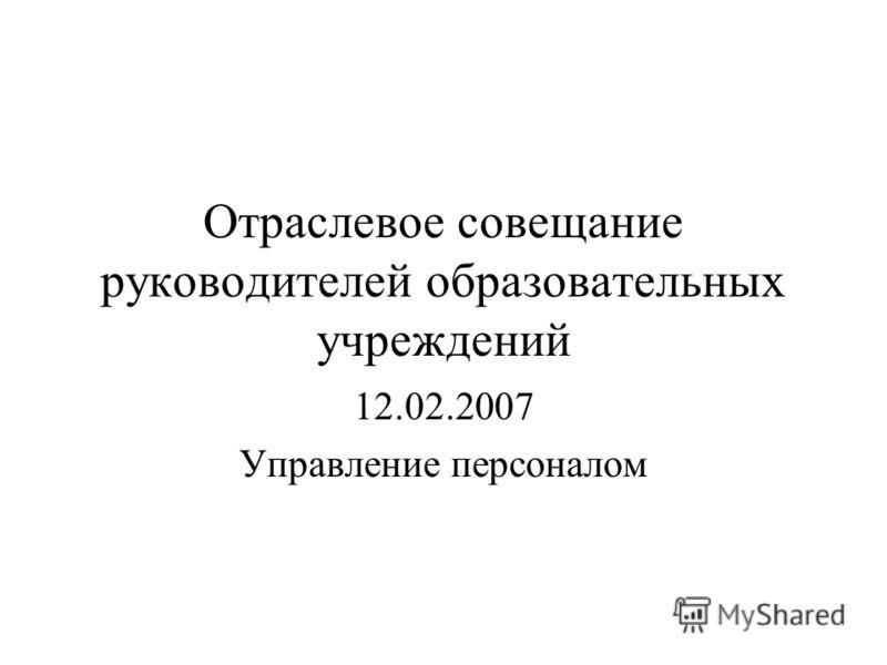Отраслевое совещание руководителей образовательных учреждений 12.02.2007 Управление персоналом