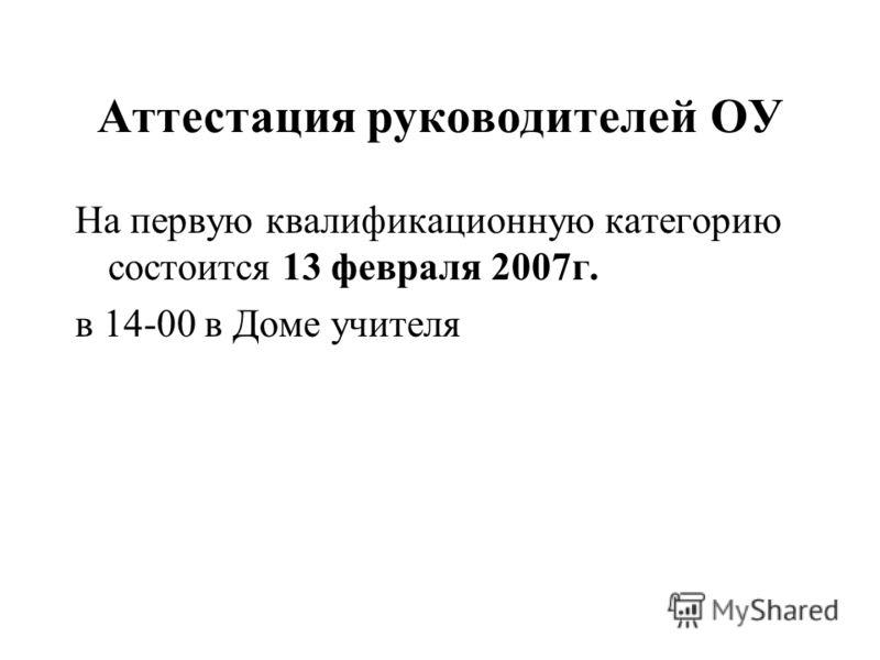 Аттестация руководителей ОУ На первую квалификационную категорию состоится 13 февраля 2007г. в 14-00 в Доме учителя