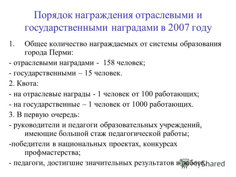 Порядок награждения отраслевыми и государственными наградами в 2007 году 1.Общее количество награждаемых от системы образования города Перми: - отраслевыми наградами - 158 человек; - государственными – 15 человек. 2. Квота: - на отраслевые награды -