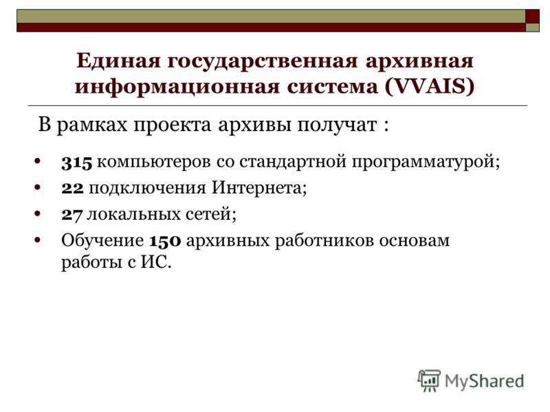 Единая государственная архивная информационная система (VVAIS) В рамках проекта архивы получат : 315 компьютеров со стандартной программатурой; 22 подключения Интернета; 27 локальных сетей; Обучение 150 архивных работников основам работы с ИС.