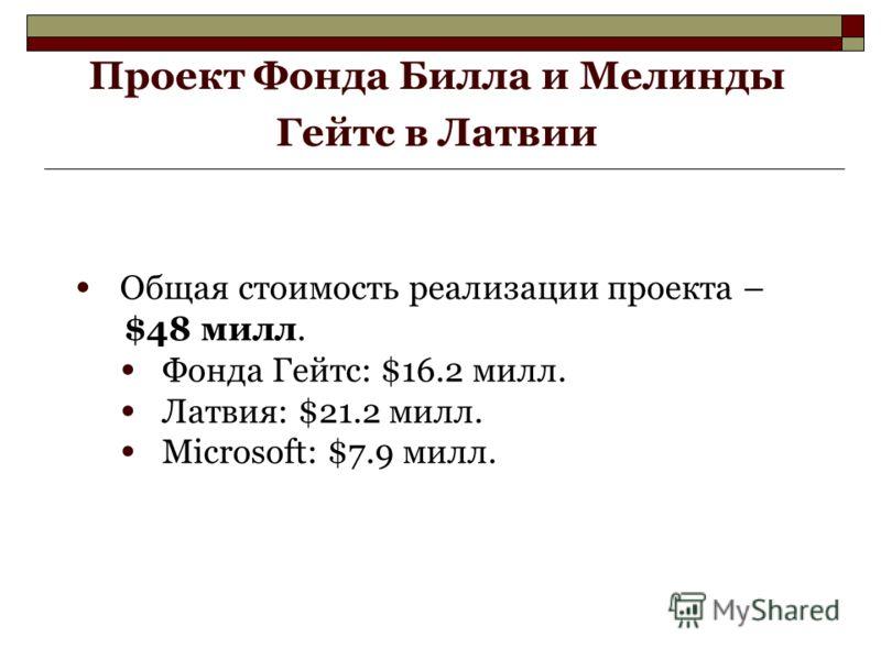 Проект Фонда Билла и Мелинды Гейтс в Латвии Общая стоимость реализации проекта – $48 милл. Фонда Гейтс: $16.2 милл. Латвия: $21.2 милл. Microsoft: $7.9 милл.