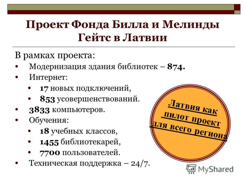 Проект Фонда Билла и Мелинды Гейтс в Латвии В рамках проекта: Модернизация здания библиотек – 874. Интернет: 17 новых подключений, 853 усовершенствований. 3833 компьютеров. Обучения: 18 учебных классов, 1455 библиотекарей, 7700 пользователей. Техниче